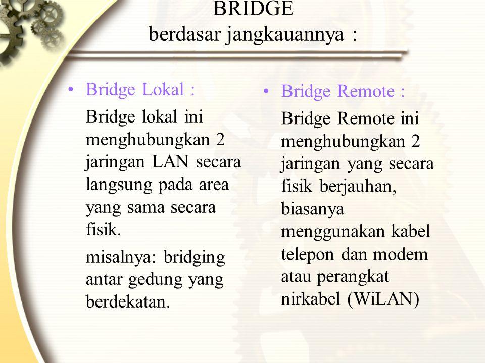 BRIDGE berdasar jangkauannya : Bridge Lokal : Bridge lokal ini menghubungkan 2 jaringan LAN secara langsung pada area yang sama secara fisik. misalnya