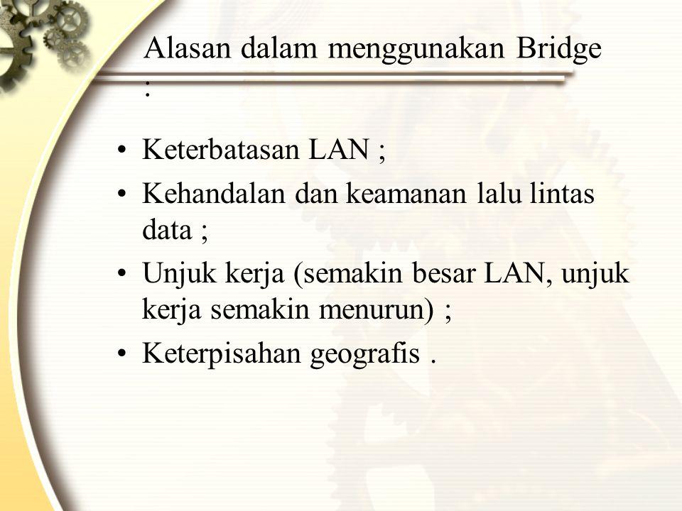 Alasan dalam menggunakan Bridge : Keterbatasan LAN ; Kehandalan dan keamanan lalu lintas data ; Unjuk kerja (semakin besar LAN, unjuk kerja semakin me