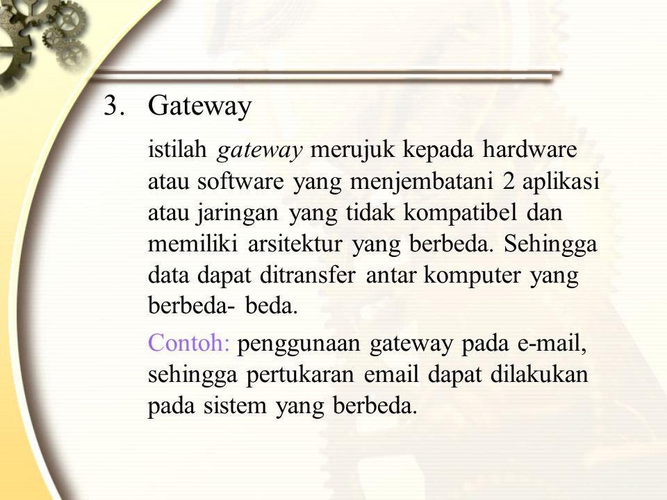 3.Gateway istilah gateway merujuk kepada hardware atau software yang menjembatani 2 aplikasi atau jaringan yang tidak kompatibel dan memiliki arsitektur yang berbeda.