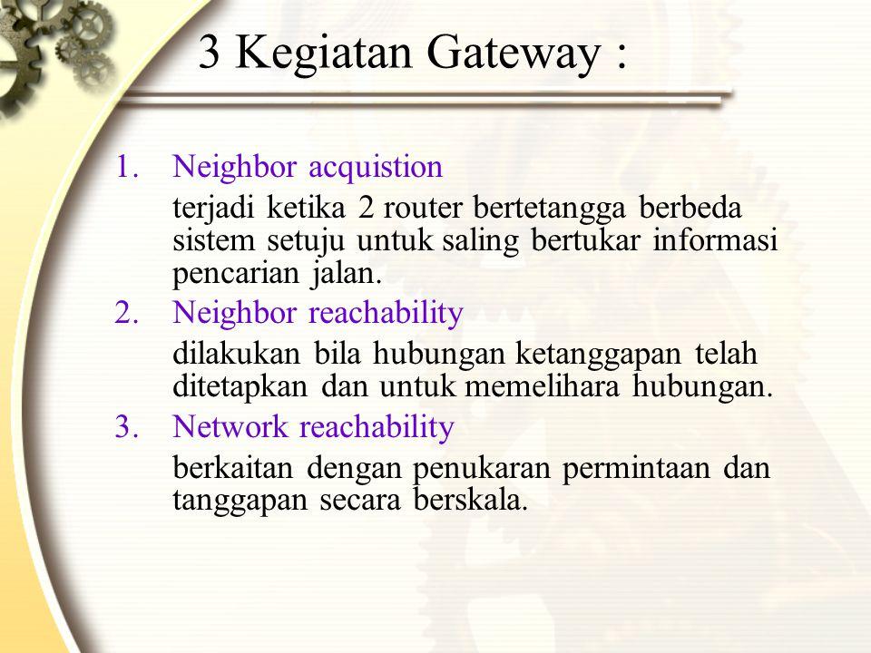 3 Kegiatan Gateway : 1.Neighbor acquistion terjadi ketika 2 router bertetangga berbeda sistem setuju untuk saling bertukar informasi pencarian jalan.
