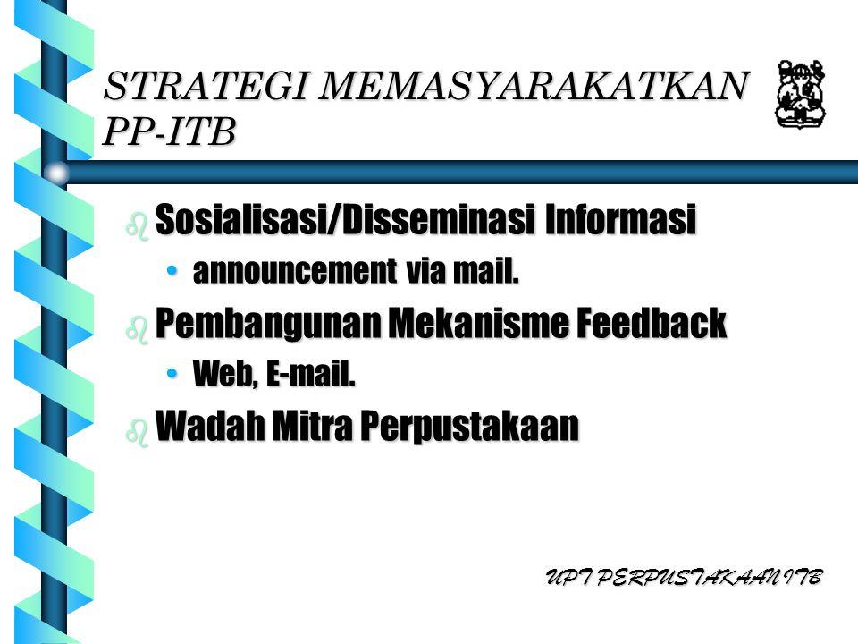 STRATEGI MEMASYARAKATKAN PP-ITB b Sosialisasi/Disseminasi Informasi announcement via mail.announcement via mail. b Pembangunan Mekanisme Feedback Web,