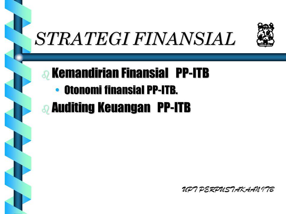 STRATEGI FINANSIAL b Kemandirian Finansial PP-ITB Otonomi finansial PP-ITB.Otonomi finansial PP-ITB. b Auditing Keuangan PP-ITB UPT PERPUSTAKAAN ITB