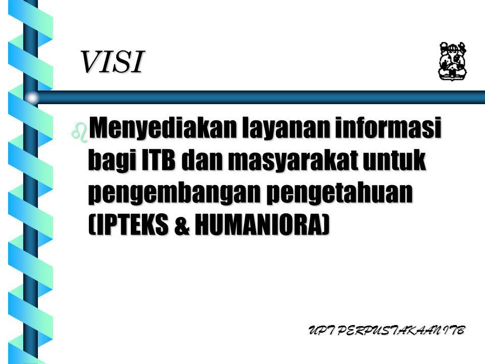 VISI b Menyediakan layanan informasi bagi ITB dan masyarakat untuk pengembangan pengetahuan (IPTEKS & HUMANIORA) UPT PERPUSTAKAAN ITB