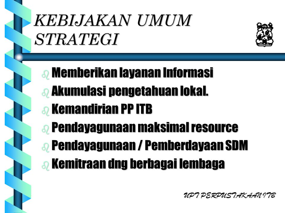 KEBIJAKAN UMUM STRATEGI b Memberikan layanan Informasi b Akumulasi pengetahuan lokal. b Kemandirian PP ITB b Pendayagunaan maksimal resource b Pendaya