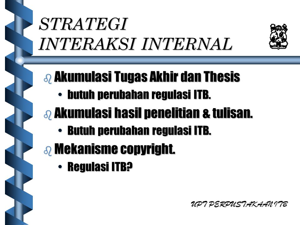 STRATEGI INTERAKSI INTERNAL b Akumulasi Tugas Akhir dan Thesis butuh perubahan regulasi ITB.butuh perubahan regulasi ITB. b Akumulasi hasil penelitian