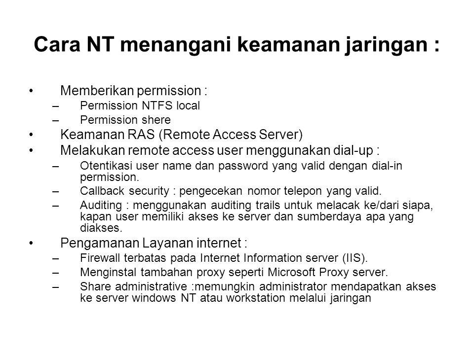Cara NT menangani keamanan jaringan : Memberikan permission : –Permission NTFS local –Permission shere Keamanan RAS (Remote Access Server) Melakukan remote access user menggunakan dial-up : –Otentikasi user name dan password yang valid dengan dial-in permission.