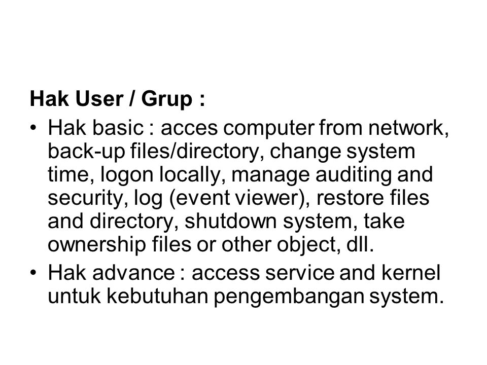 Hak User / Grup : Hak basic : acces computer from network, back-up files/directory, change system time, logon locally, manage auditing and security, log (event viewer), restore files and directory, shutdown system, take ownership files or other object, dll.