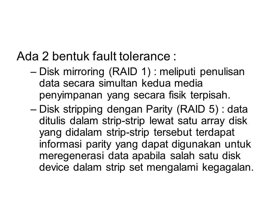 Ada 2 bentuk fault tolerance : –Disk mirroring (RAID 1) : meliputi penulisan data secara simultan kedua media penyimpanan yang secara fisik terpisah.