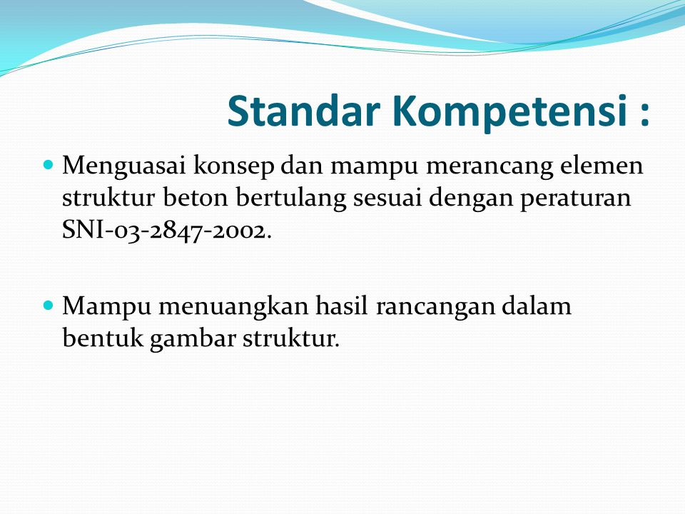 Standar Kompetensi : Menguasai konsep dan mampu merancang elemen struktur beton bertulang sesuai dengan peraturan SNI-03-2847-2002.