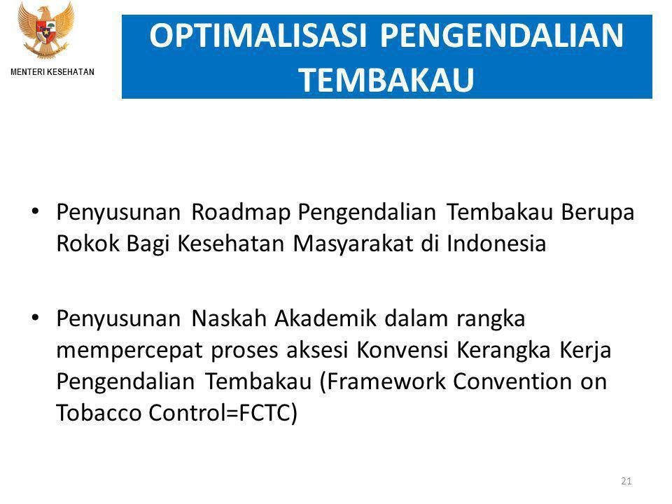 OPTIMALISASI PENGENDALIAN TEMBAKAU Penyusunan Roadmap Pengendalian Tembakau Berupa Rokok Bagi Kesehatan Masyarakat di Indonesia Penyusunan Naskah Akademik dalam rangka mempercepat proses aksesi Konvensi Kerangka Kerja Pengendalian Tembakau (Framework Convention on Tobacco Control=FCTC) 21 MENTERI KESEHATAN