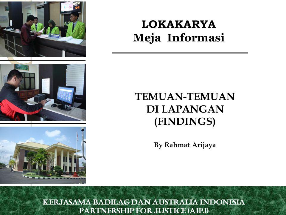 TEMUAN-TEMUAN DI LAPANGAN (FINDINGS) By Rahmat Arijaya LOKAKARYA Meja Informasi Kerjasama Badilag dan Australia Indonesia Partnership for Justice (AIPJ)