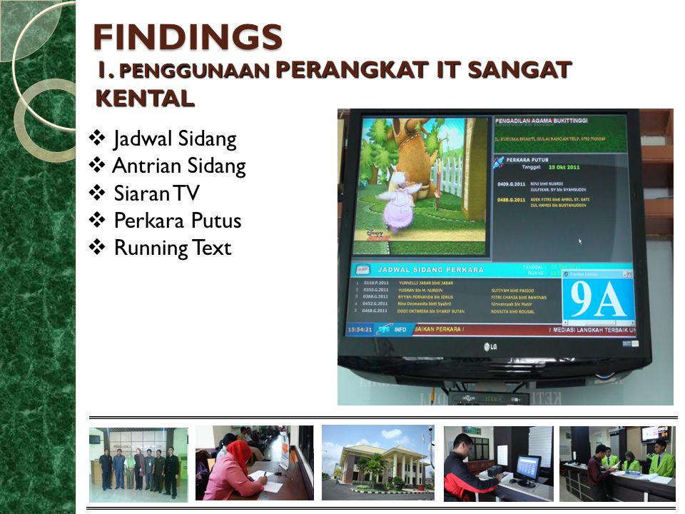 FINDINGS 1. PENGGUNAAN PERANGKAT IT SANGAT KENTAL  Jadwal Sidang  Antrian Sidang  Siaran TV  Perkara Putus  Running Text