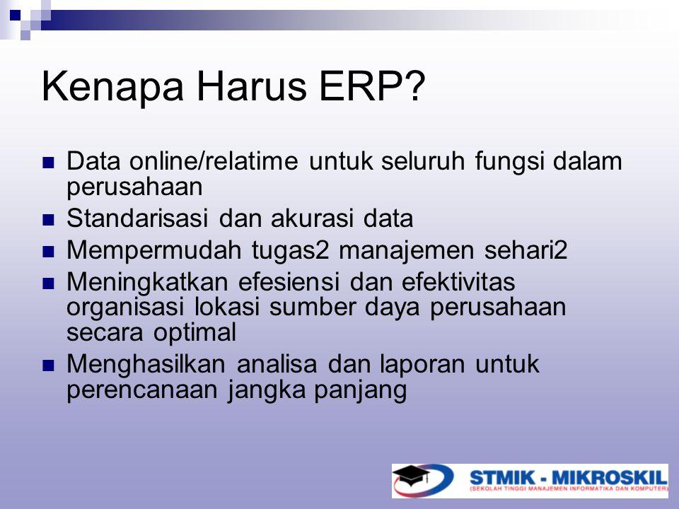Kenapa Harus ERP? Data online/relatime untuk seluruh fungsi dalam perusahaan Standarisasi dan akurasi data Mempermudah tugas2 manajemen sehari2 Mening