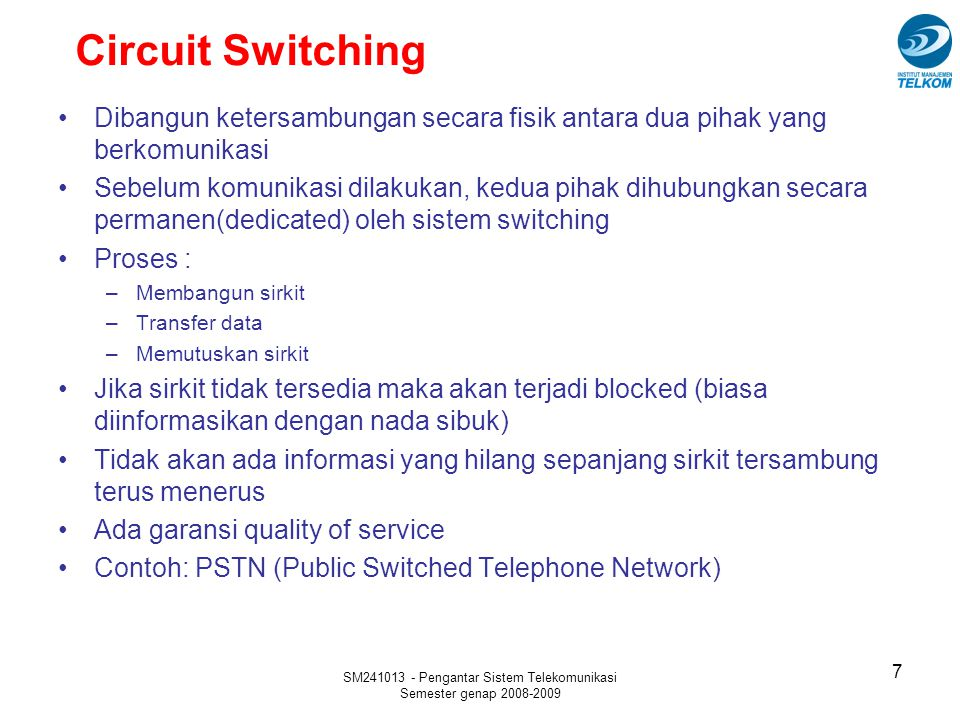 SM241013 - Pengantar Sistem Telekomunikasi Semester genap 2008-2009 Circuit Switching 7 Dibangun ketersambungan secara fisik antara dua pihak yang ber