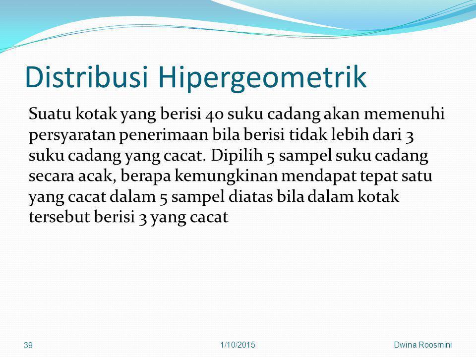 Distribusi Hipergeometrik Suatu kotak yang berisi 40 suku cadang akan memenuhi persyaratan penerimaan bila berisi tidak lebih dari 3 suku cadang yang cacat.