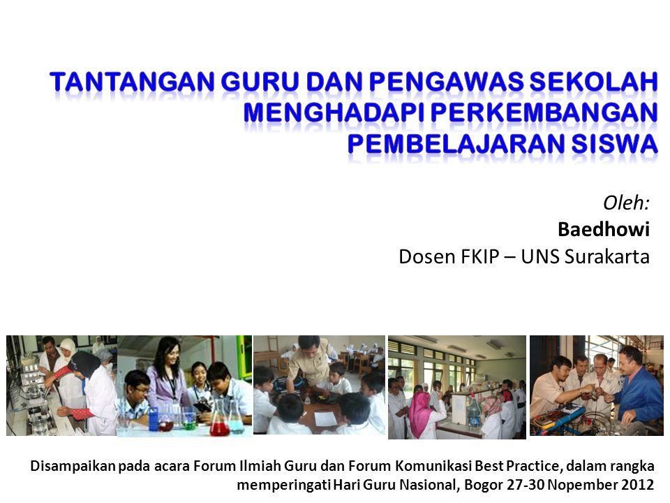 Oleh: Baedhowi Dosen FKIP – UNS Surakarta Disampaikan pada acara Forum Ilmiah Guru dan Forum Komunikasi Best Practice, dalam rangka memperingati Hari Guru Nasional, Bogor 27-30 Nopember 2012