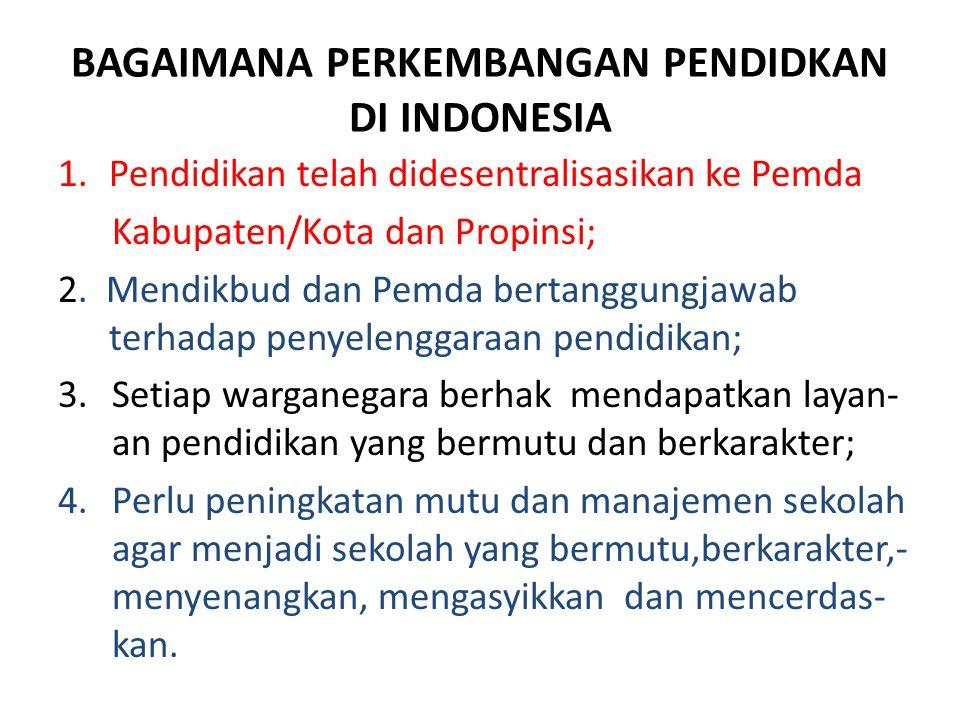 BAGAIMANA PERKEMBANGAN PENDIDKAN DI INDONESIA 1.Pendidikan telah didesentralisasikan ke Pemda Kabupaten/Kota dan Propinsi; 2.