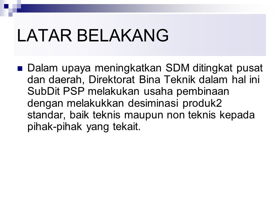 LATAR BELAKANG Dalam upaya meningkatkan SDM ditingkat pusat dan daerah, Direktorat Bina Teknik dalam hal ini SubDit PSP melakukan usaha pembinaan dengan melakukkan desiminasi produk2 standar, baik teknis maupun non teknis kepada pihak-pihak yang tekait.