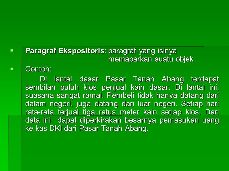  Paragraf Ekspositoris: paragraf yang isinya memaparkan suatu objek  Contoh: Di lantai dasar Pasar Tanah Abang terdapat sembilan puluh kios penjual