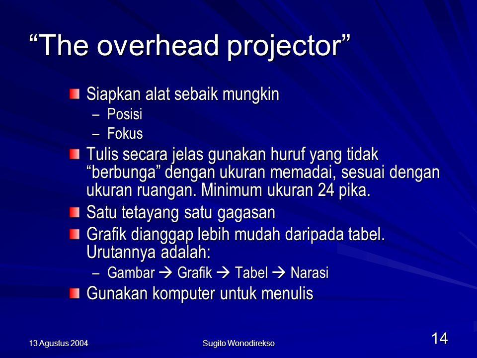 13 Agustus 2004 Sugito Wonodirekso 14 The overhead projector Siapkan alat sebaik mungkin –Posisi –Fokus Tulis secara jelas gunakan huruf yang tidak berbunga dengan ukuran memadai, sesuai dengan ukuran ruangan.