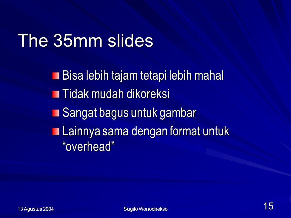 13 Agustus 2004 Sugito Wonodirekso 15 The 35mm slides Bisa lebih tajam tetapi lebih mahal Tidak mudah dikoreksi Sangat bagus untuk gambar Lainnya sama dengan format untuk overhead