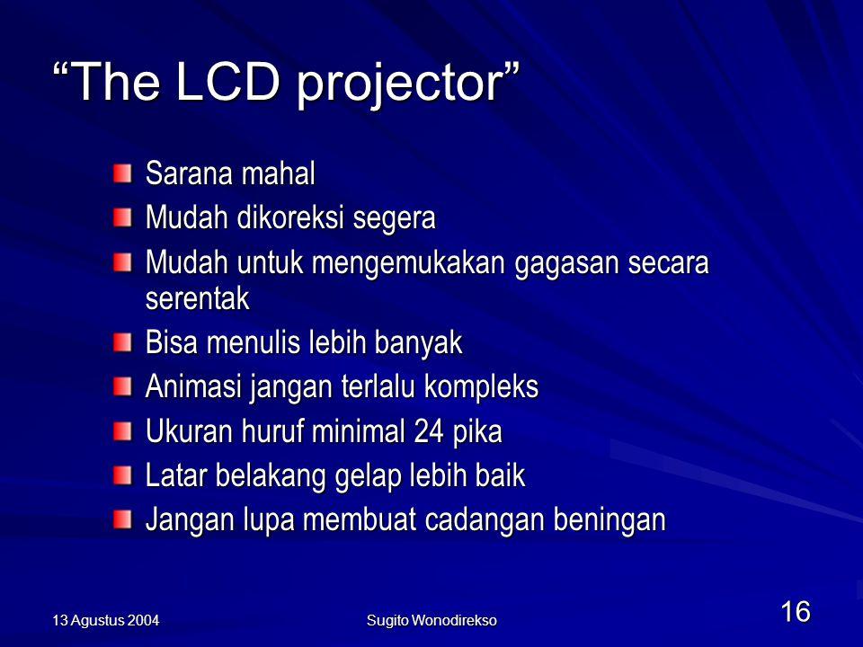 13 Agustus 2004 Sugito Wonodirekso 16 The LCD projector Sarana mahal Mudah dikoreksi segera Mudah untuk mengemukakan gagasan secara serentak Bisa menulis lebih banyak Animasi jangan terlalu kompleks Ukuran huruf minimal 24 pika Latar belakang gelap lebih baik Jangan lupa membuat cadangan beningan