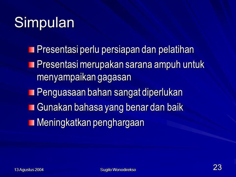13 Agustus 2004 Sugito Wonodirekso 23 Simpulan Presentasi perlu persiapan dan pelatihan Presentasi merupakan sarana ampuh untuk menyampaikan gagasan Penguasaan bahan sangat diperlukan Gunakan bahasa yang benar dan baik Meningkatkan penghargaan