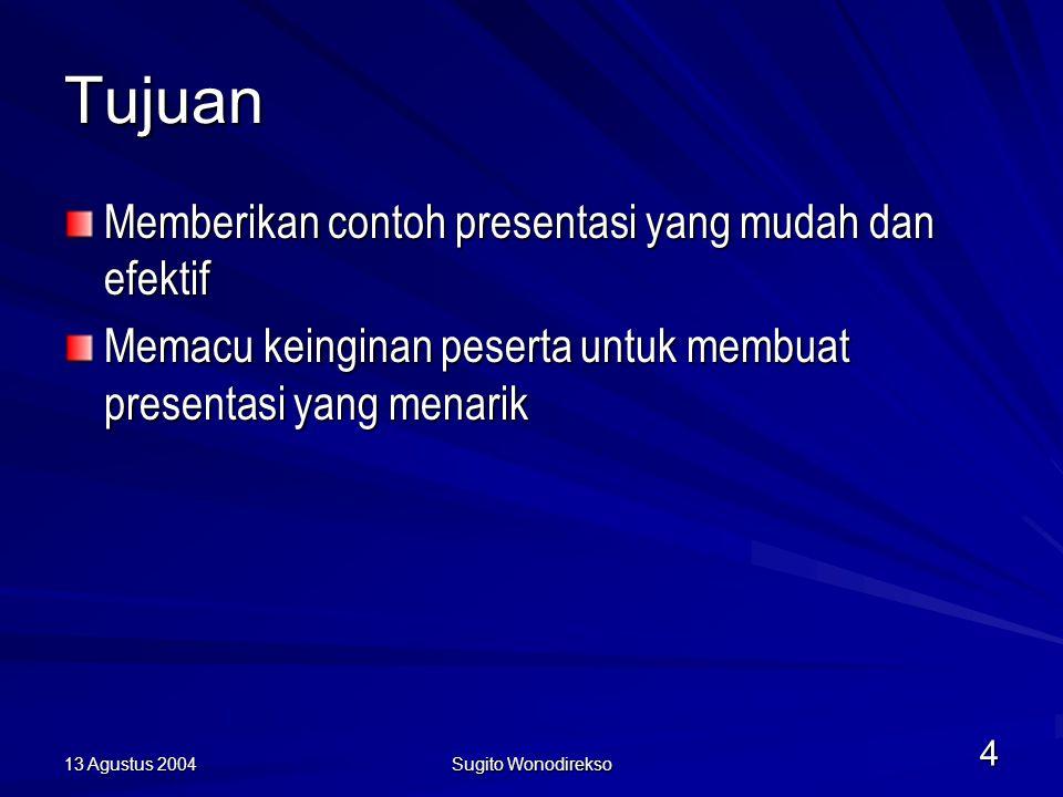 13 Agustus 2004 Sugito Wonodirekso 4 Tujuan Memberikan contoh presentasi yang mudah dan efektif Memacu keinginan peserta untuk membuat presentasi yang menarik