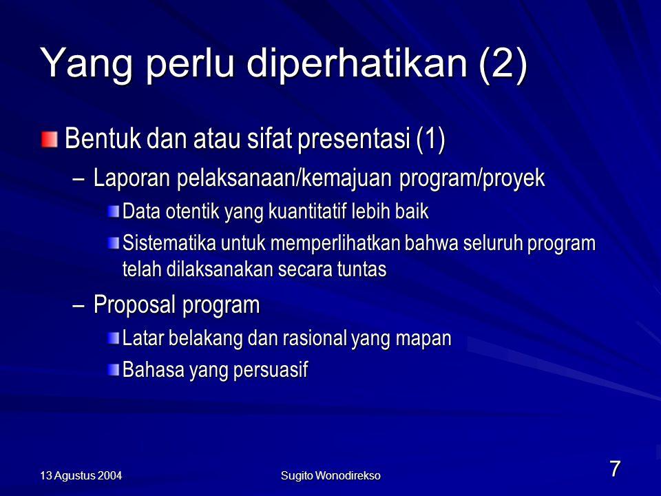 13 Agustus 2004 Sugito Wonodirekso 7 Yang perlu diperhatikan (2) Bentuk dan atau sifat presentasi (1) –Laporan pelaksanaan/kemajuan program/proyek Data otentik yang kuantitatif lebih baik Sistematika untuk memperlihatkan bahwa seluruh program telah dilaksanakan secara tuntas –Proposal program Latar belakang dan rasional yang mapan Bahasa yang persuasif
