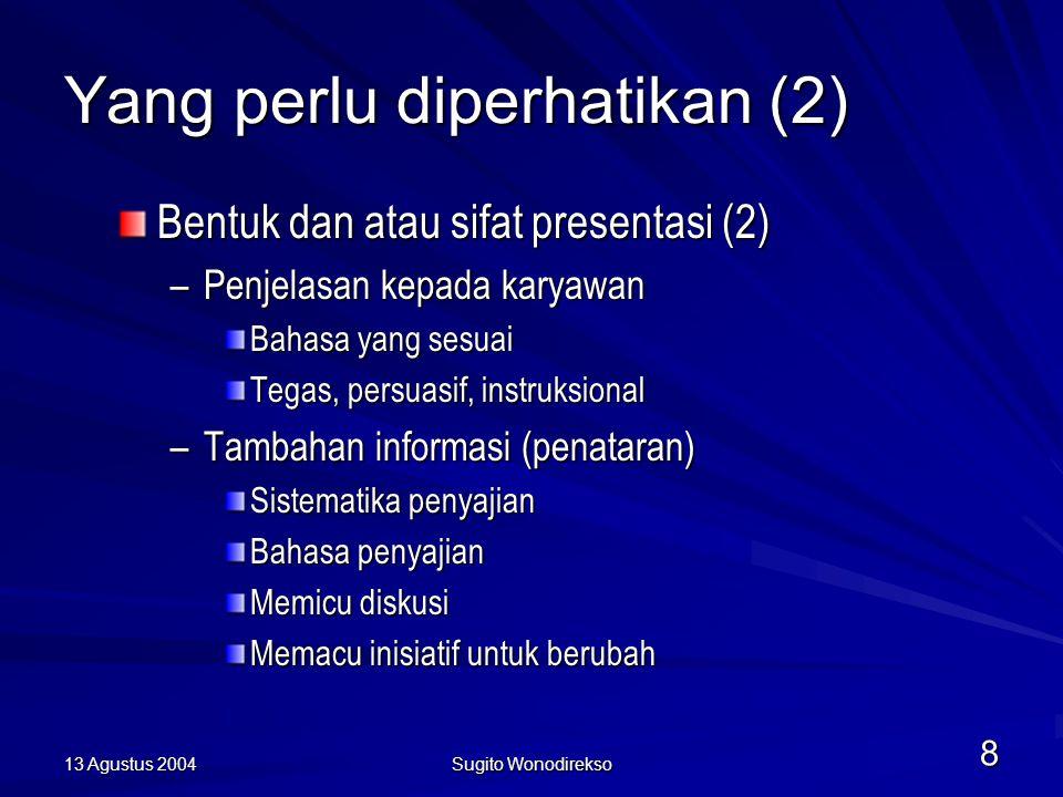 13 Agustus 2004 Sugito Wonodirekso 8 Yang perlu diperhatikan (2) Bentuk dan atau sifat presentasi (2) –Penjelasan kepada karyawan Bahasa yang sesuai Tegas, persuasif, instruksional –Tambahan informasi (penataran) Sistematika penyajian Bahasa penyajian Memicu diskusi Memacu inisiatif untuk berubah