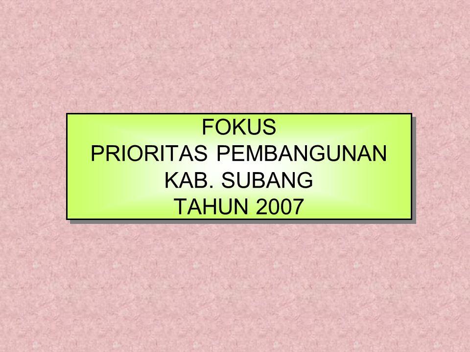 FOKUS PRIORITAS PEMBANGUNAN KAB. SUBANG TAHUN 2007 FOKUS PRIORITAS PEMBANGUNAN KAB. SUBANG TAHUN 2007