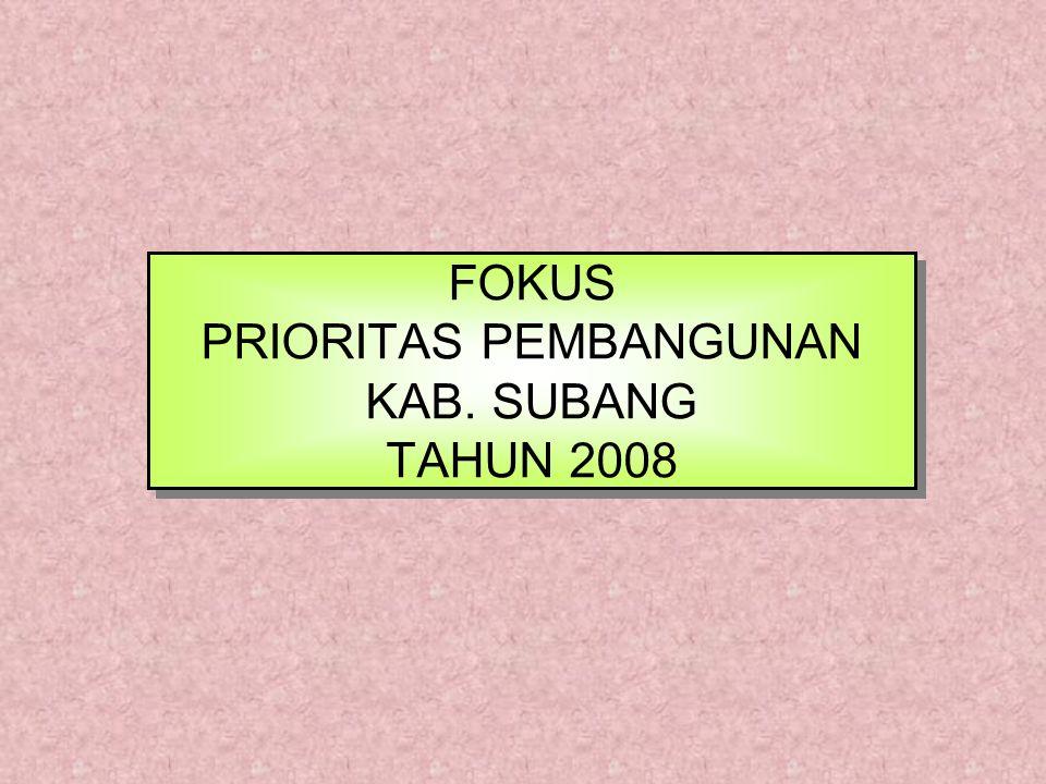 FOKUS PRIORITAS PEMBANGUNAN KAB. SUBANG TAHUN 2008 FOKUS PRIORITAS PEMBANGUNAN KAB. SUBANG TAHUN 2008