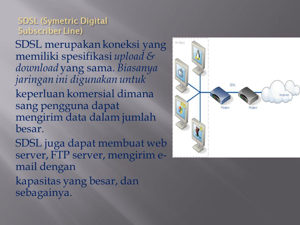 SDSL (Symetric Digital Subscriber Line) SDSL merupakan koneksi yang memiliki spesifikasi upload & download yang sama. Biasanya jaringan ini digunakan