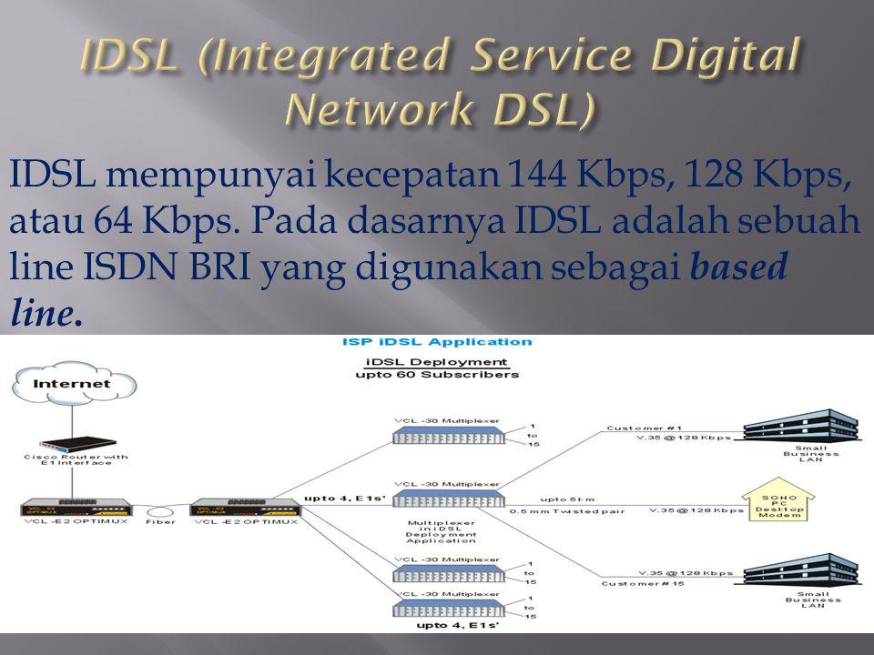 IDSL mempunyai kecepatan 144 Kbps, 128 Kbps, atau 64 Kbps. Pada dasarnya IDSL adalah sebuah line ISDN BRI yang digunakan sebagai based line.