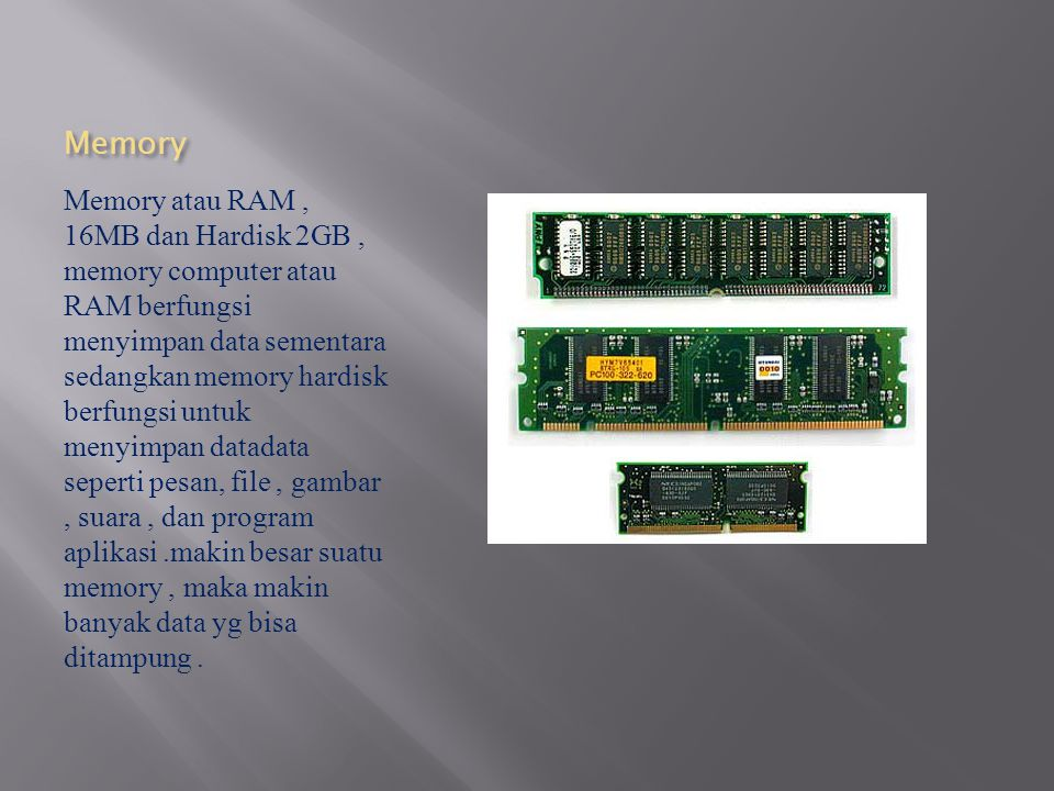 Memory Memory atau RAM, 16MB dan Hardisk 2GB, memory computer atau RAM berfungsi menyimpan data sementara sedangkan memory hardisk berfungsi untuk men