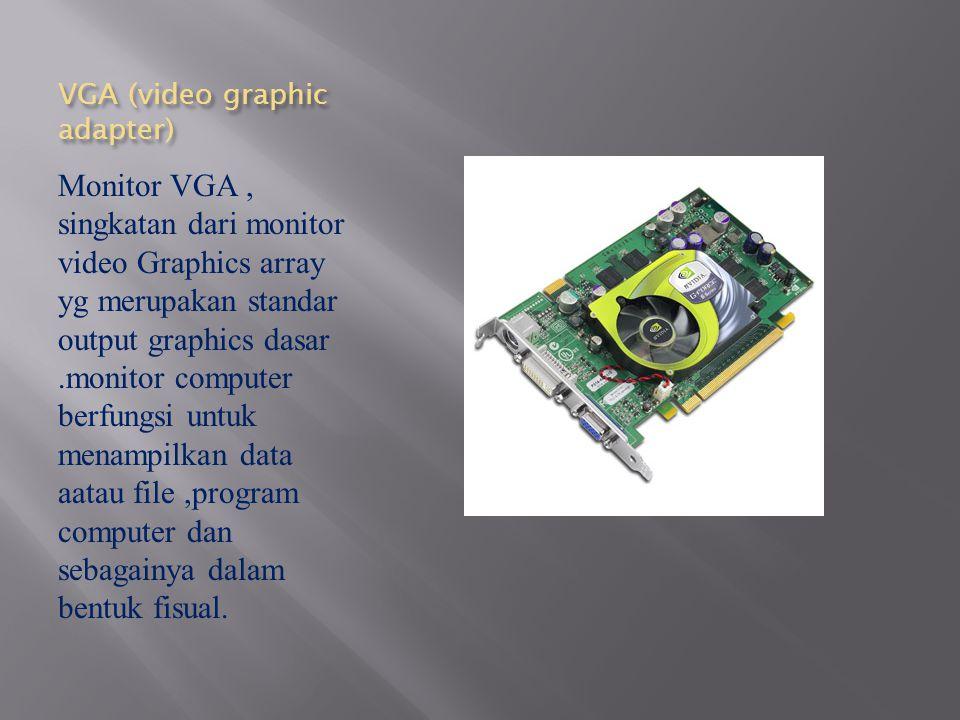 VGA (video graphic adapter) Monitor VGA, singkatan dari monitor video Graphics array yg merupakan standar output graphics dasar.monitor computer berfu