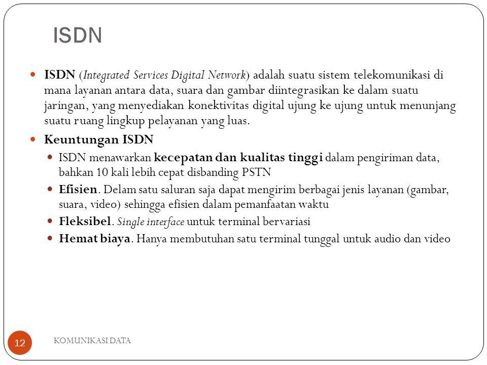 KOMUNIKASI DATA 12 ISDN ISDN (Integrated Services Digital Network) adalah suatu sistem telekomunikasi di mana layanan antara data, suara dan gambar diintegrasikan ke dalam suatu jaringan, yang menyediakan konektivitas digital ujung ke ujung untuk menunjang suatu ruang lingkup pelayanan yang luas.