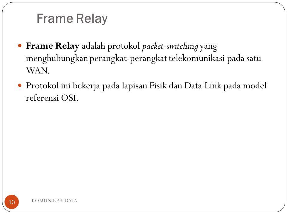 KOMUNIKASI DATA 13 Frame Relay Frame Relay adalah protokol packet-switching yang menghubungkan perangkat-perangkat telekomunikasi pada satu WAN.