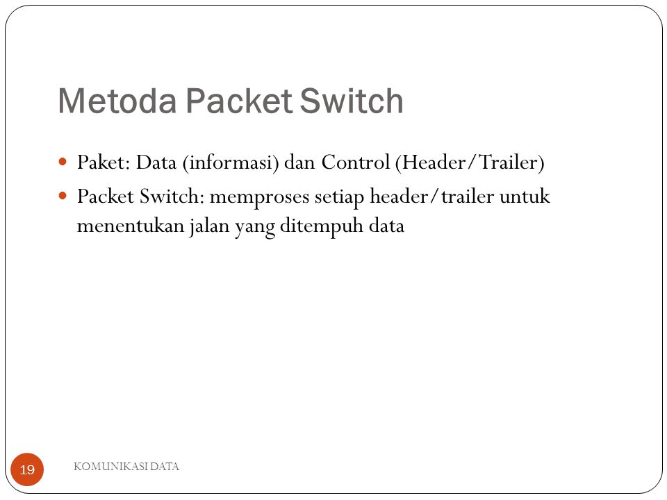 KOMUNIKASI DATA 19 Metoda Packet Switch Paket: Data (informasi) dan Control (Header/Trailer) Packet Switch: memproses setiap header/trailer untuk menentukan jalan yang ditempuh data