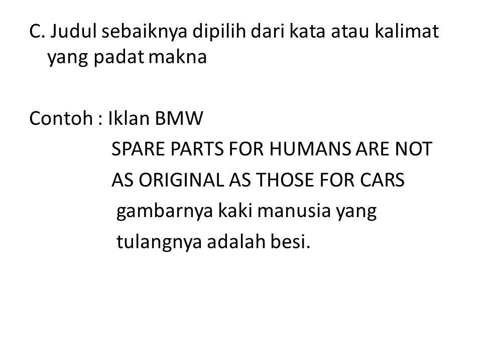 C. Judul sebaiknya dipilih dari kata atau kalimat yang padat makna Contoh : Iklan BMW SPARE PARTS FOR HUMANS ARE NOT AS ORIGINAL AS THOSE FOR CARS gam