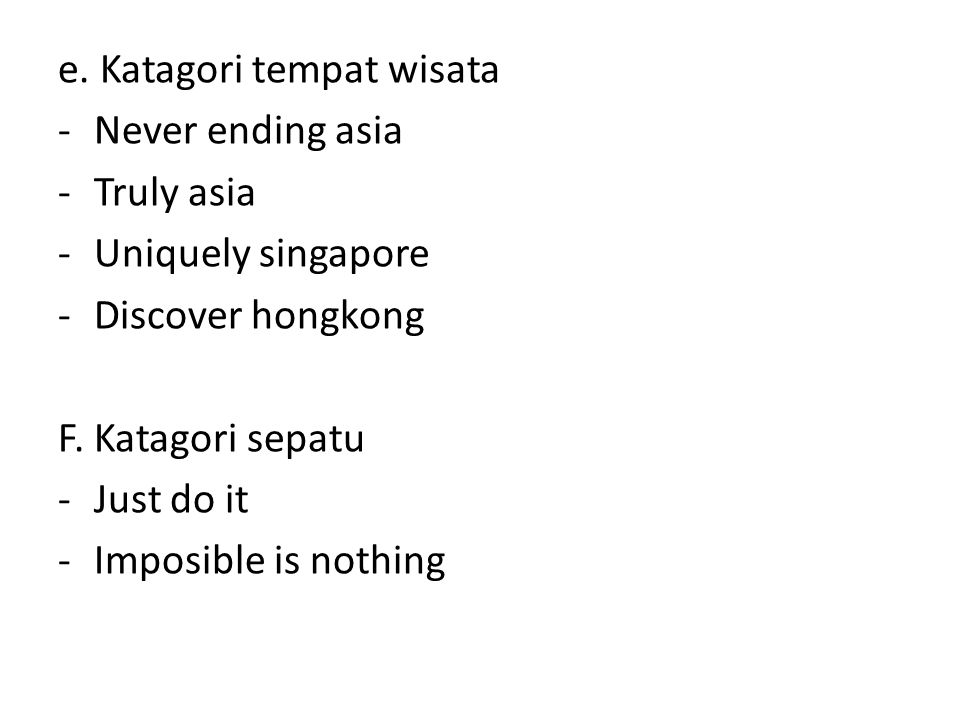e. Katagori tempat wisata -Never ending asia -Truly asia -Uniquely singapore -Discover hongkong F. Katagori sepatu -Just do it -Imposible is nothing