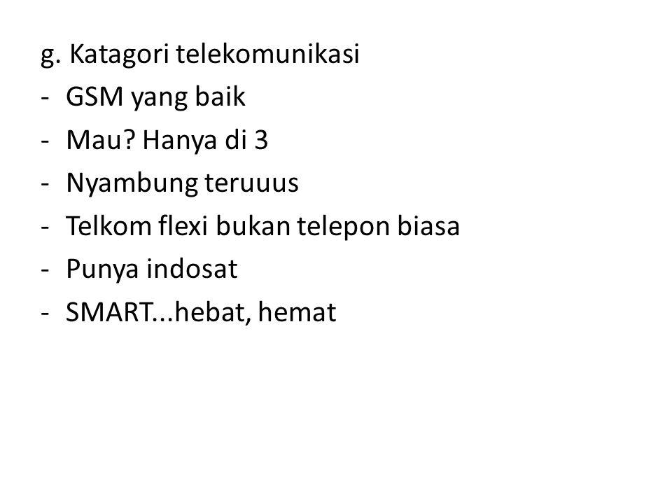 g. Katagori telekomunikasi -GSM yang baik -Mau? Hanya di 3 -Nyambung teruuus -Telkom flexi bukan telepon biasa -Punya indosat -SMART...hebat, hemat