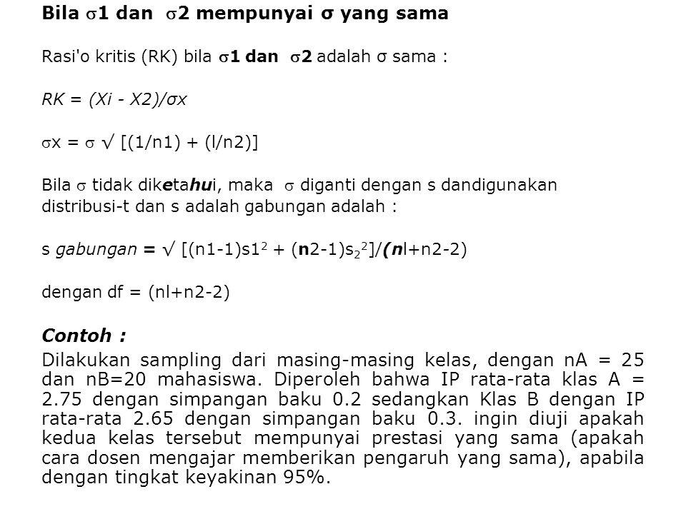 Bila 1 dan 2 mempunyai σ yang sama Rasi'o kritis (RK) bila 1 dan 2 adalah σ sama : RK = (Xi - X2)/σx x =  √ [(1/n1) + (l/n2)] Bila  tidak diket