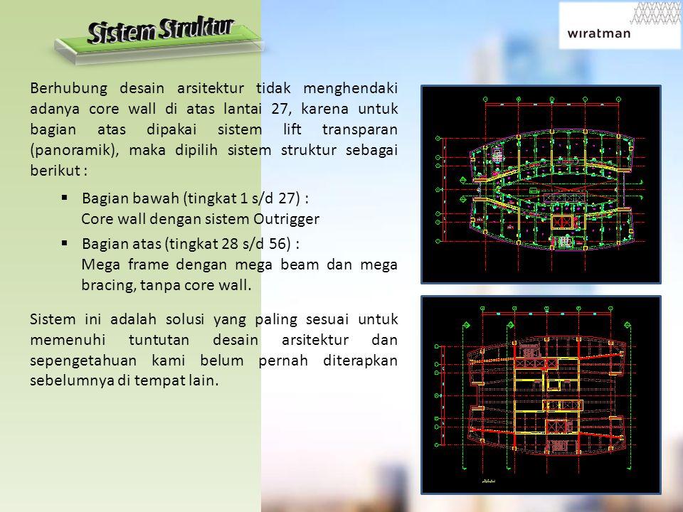  Bagian bawah (tingkat 1 s/d 27) : Core wall dengan sistem Outrigger  Bagian atas (tingkat 28 s/d 56) : Mega frame dengan mega beam dan mega bracing, tanpa core wall.