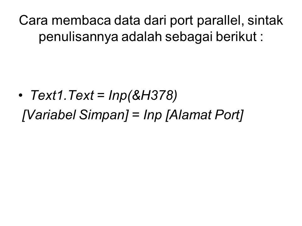 Cara membaca data dari port parallel, sintak penulisannya adalah sebagai berikut : Text1.Text = Inp(&H378) [Variabel Simpan] = Inp [Alamat Port]