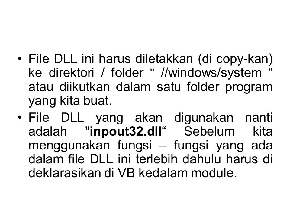 Cara mendeklarasikannya adalah : Public Declare Function Inp Lib inpout32.dll Alias Inp32 (ByVal PortAddress As Integer) As Integer Public Declare Sub Out Lib inpout32.dll Alias Out32 (ByVal PortAddress As Integer, ByVal Value As Integer)