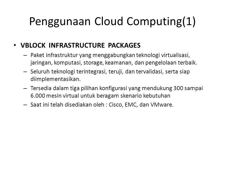 Penggunaan Cloud Computing(1) VBLOCK INFRASTRUCTURE PACKAGES – Paket infrastruktur yang menggabungkan teknologi virtualisasi, jaringan, komputasi, storage, keamanan, dan pengelolaan terbaik.