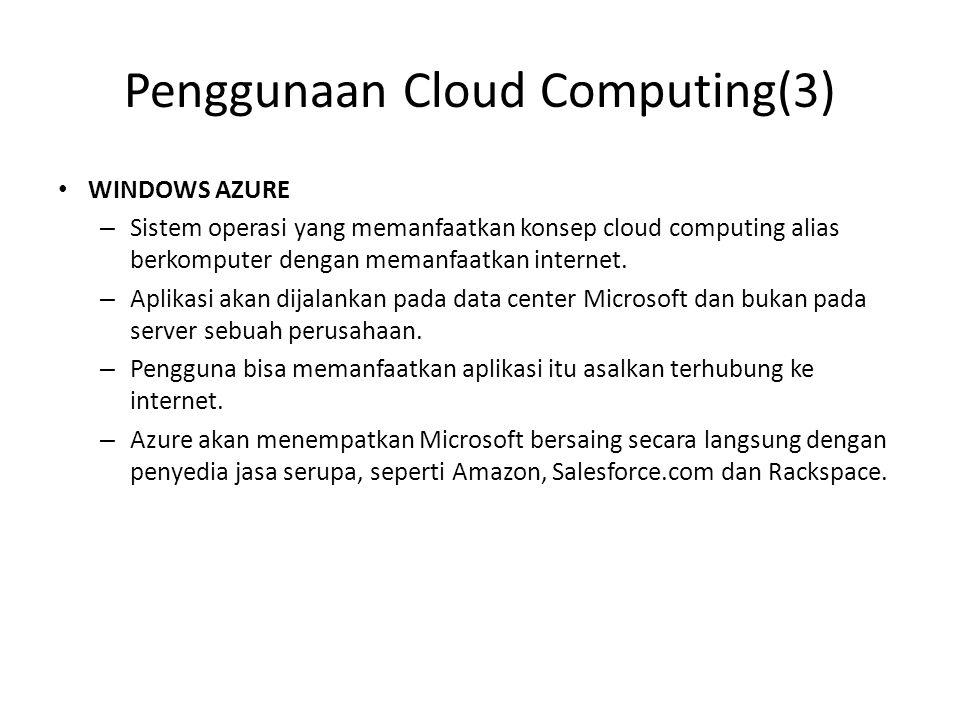 Penggunaan Cloud Computing(3) WINDOWS AZURE – Sistem operasi yang memanfaatkan konsep cloud computing alias berkomputer dengan memanfaatkan internet.