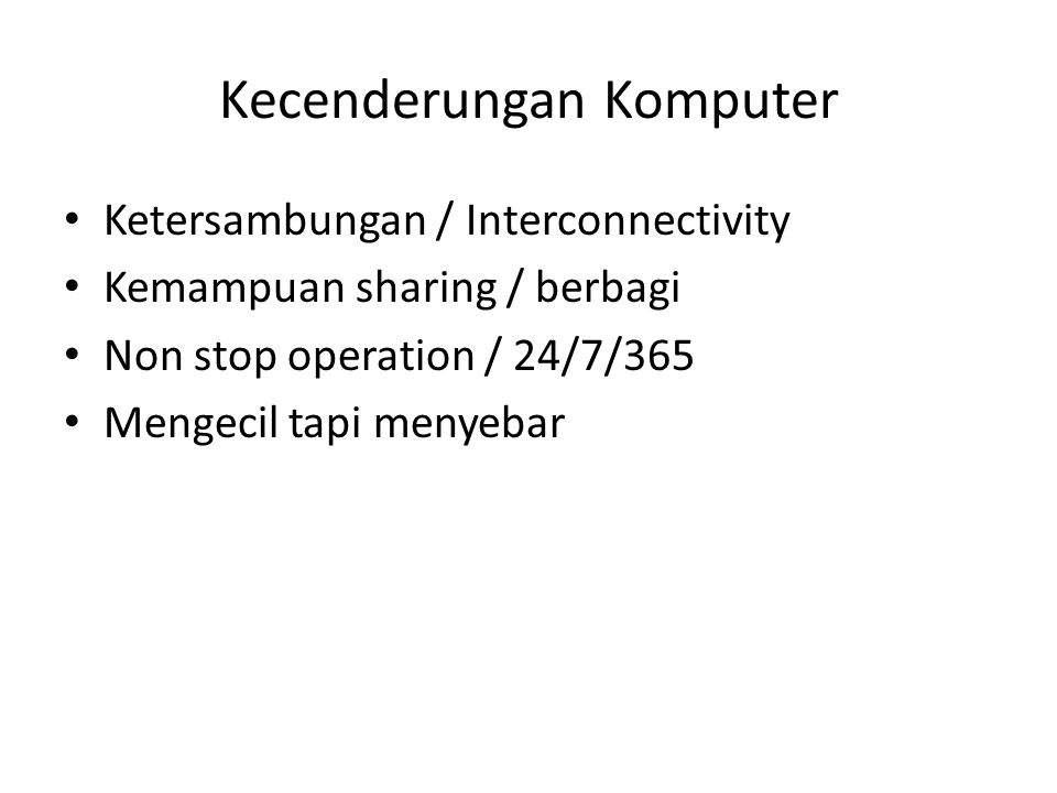 Kecenderungan Komputer Ketersambungan / Interconnectivity Kemampuan sharing / berbagi Non stop operation / 24/7/365 Mengecil tapi menyebar