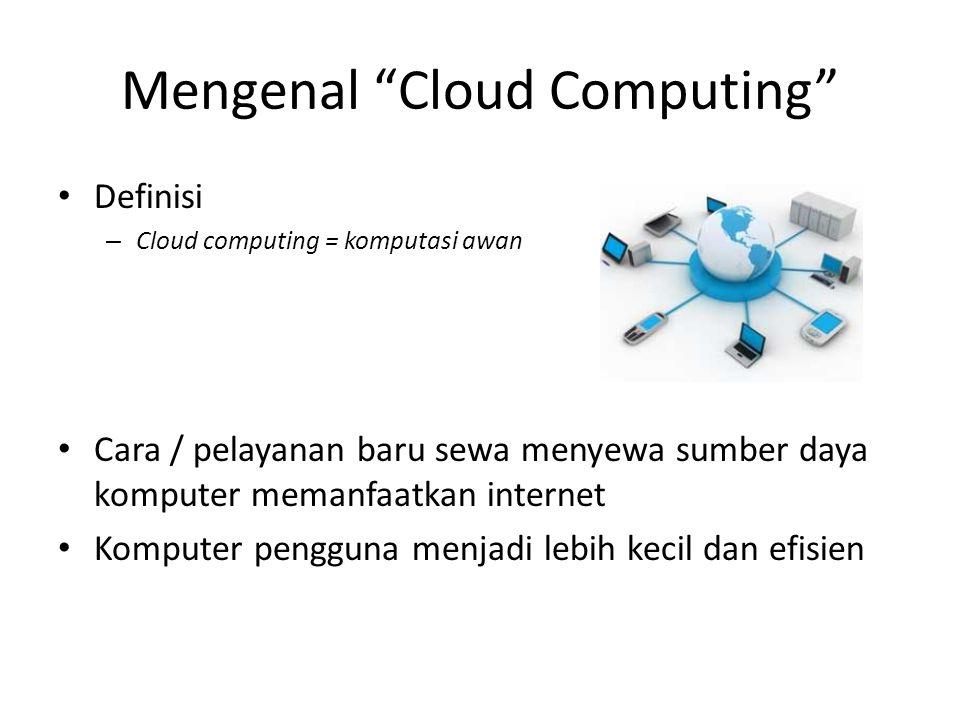 Mengenal Cloud Computing Definisi – Cloud computing = komputasi awan Cara / pelayanan baru sewa menyewa sumber daya komputer memanfaatkan internet Komputer pengguna menjadi lebih kecil dan efisien